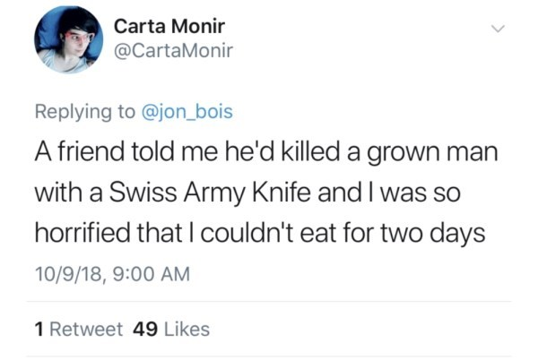Text - Carta Monir @CartaMonir Replying to @jon_bois A friend told me he'd killed a grown man with a Swiss Army Knife and I was so horrified that I couldn't eat for two days 10/9/18, 9:00 AM 1 Retweet 49 Likes