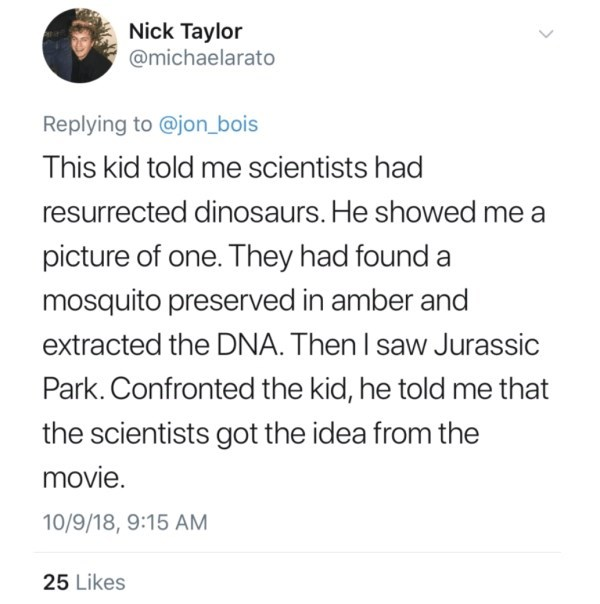Text - Nick Taylor @michaelarato Replying to @jon_bois This kid told me scientists had resurrected dinosaurs. He showed me a picture of one. They had found a mosquito preserved in amber and extracted the DNA. Then I saw Jurassic Park. Confronted the kid, he told me that the scientists got the idea from the movie. 10/9/18, 9:15 AM 25 Likes