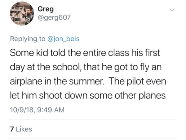 Text - Greg @gerg607 Replying to @jon_bois Some kid told the entire class his first day at the school, that he got to fly an airplane in the summer. The pilot even let him shoot down some other planes 10/9/18, 9:49 AM 7 Likes