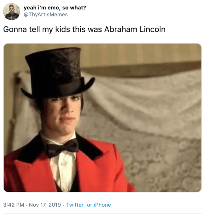 Gentleman - yeah i'm emo, so what? @ThyArtlsMemes Gonna tell my kids this was Abraham Lincoln 3:42 PM Nov 17, 2019 Twitter for iPhone