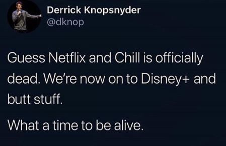 Text - Derrick Knopsnyder @dknop Guess Netflix and Chill is officially dead. We're now on to Disney+ and butt stuff. What a time to be alive.