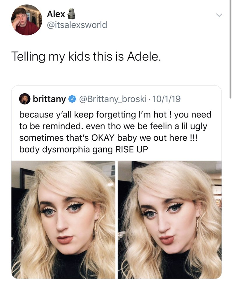 Hair - Alex @itsalexsworld Telling my kids this is Adele. brittany @Brittany_broski 10/1/19 because y'all keep forgetting I'm hot ! you need to be reminded. even tho we be feelin a lil ugly sometimes that's OKAY baby we out here!!! body dysmorphia gang RISE UP