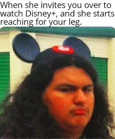 Nose - When she invites you over to watch Disney+, and she starts reaching for your leg.