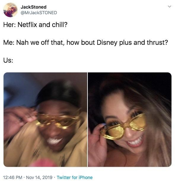 Face - JackStoned @MrJackSTONED Her: Netflix and chill? Me: Nah we off that, how bout Disney plus and thrust? Us: 12:46 PM Nov 14, 2019 Twitter for iPhone