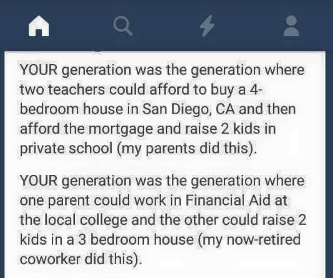 Text - YOUR generation was the generation where two teachers could afford to buy a 4 bedroom house in San Diego, CA and then afford the mortgage and raise 2 kids in private school (my parents did this) YOUR generation was the generation where one parent could work in Financial Aid at the local college and the other could raise 2 kids in a 3 bedroom house (my now-retired coworker did this).