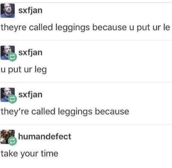 Text - sxfjan theyre called leggings because u put ur le sxfjan u put ur leg sxfjan they're called leggings because humandefect take your time