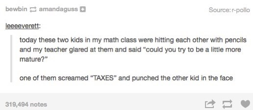 """Text - bewbin amandaguss Source: r-pollo leeeeverett: today these two kids in my math class were hitting each other with pencils and my teacher glared at them and said """"could you try to be a little more mature?"""" one of them screamed """"TAXES"""" and punched the other kid in the face 319,494 notes"""