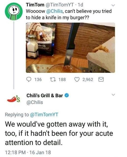 Cuisine - TimTom @TimTomYT 1d Woooow @Chilis, can't believe you tried to hide a knife in my burger?? Cbe t 188 136 2,962 Chili's Grill & Bar @Chilis Replying to @Tim TomYT We would've gotten away with it, too, if it hadn't been for your attention to detail 12:18 PM 16 Jan 18