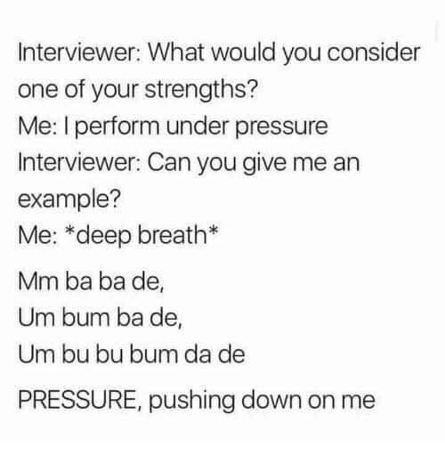 Text - Interviewer: What would you consider one of your strengths? Me: I perform under pressure Interviewer: Can you give me an example? Me: *deep breath* Mm ba ba de, Um bum ba de, Um bu bu bum da de PRESSURE, pushing down on me