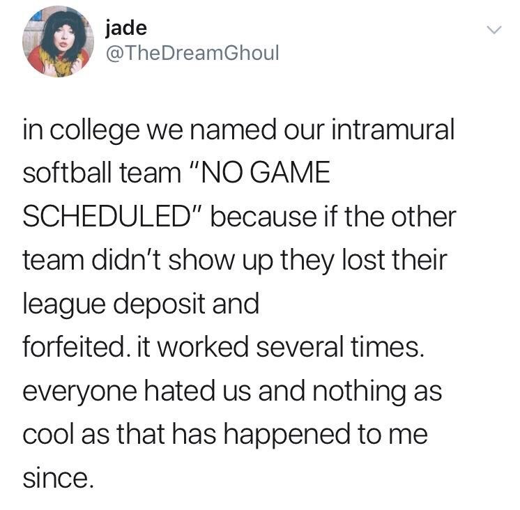"""Text - jade @TheDreamGhoul in college we named our intramural softball team """"NO GAME SCHEDULED"""" because if the other team didn't show up they lost their league deposit and forfeited. it worked several times. everyone hated us and nothing as cool as that has happened to me since."""