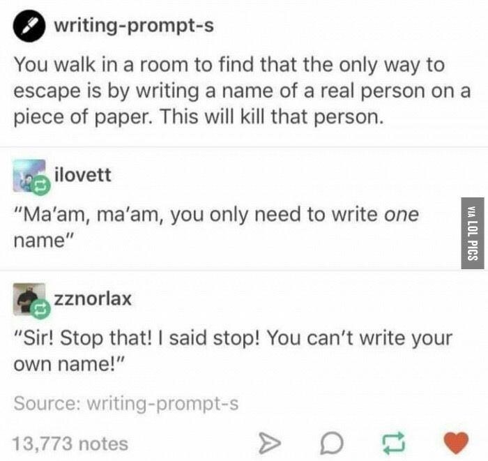 """Text - writing-prompt-s You walk in a room to find that the only way to escape is by writing a name of a real person on a piece of paper. This will kill that person. ilovett """"Ma'am, ma'am, you only need to write one name"""" zznorlax """"Sir! Stop that! I said stop! You can't write your own name!"""" Source: writing-prompt-s 13,773 notes VIA LOL PICS"""