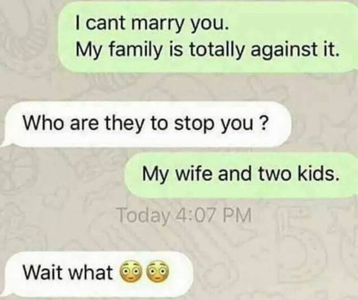 Text - I cant marry you. My family is totally against it. Who are they to stop you? My wife and two kids. Today 4:07 PM Wait what