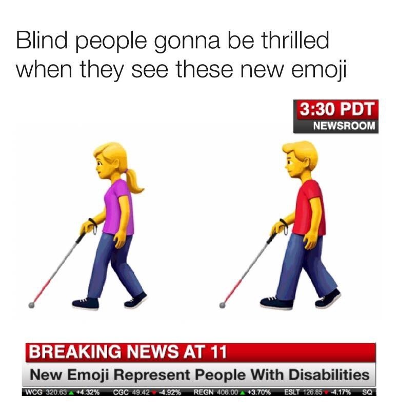 Line - Blind people gonna be thrilled when they see these new emoji 3:30 PDT NEWSROOM BREAKING NEWS AT 11 New Emoji Represent People With Disabilities REGN 406.00+3.70% WCG 320.63+4.32 % ESLT 126.854.17% CGC 49.42 4.92% SQ