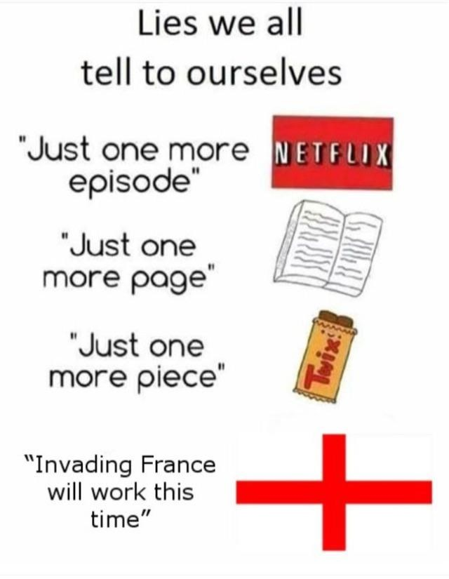 """Text - Lies we all tell to ourselves """"Just one more NETFLIX episode """"Just one more page """"Just one more piece"""" + """"Invading France will work this time"""" Twix"""