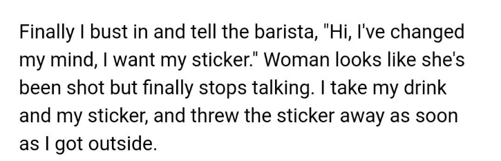 """Text - Text - Finally I bust in and tell the barista, """"Hi, I've changed my mind, I want my sticker."""" Woman looks like she's been shot but finally stops talking. I take my drink and my sticker, and threw the sticker away as soon as I got outside"""