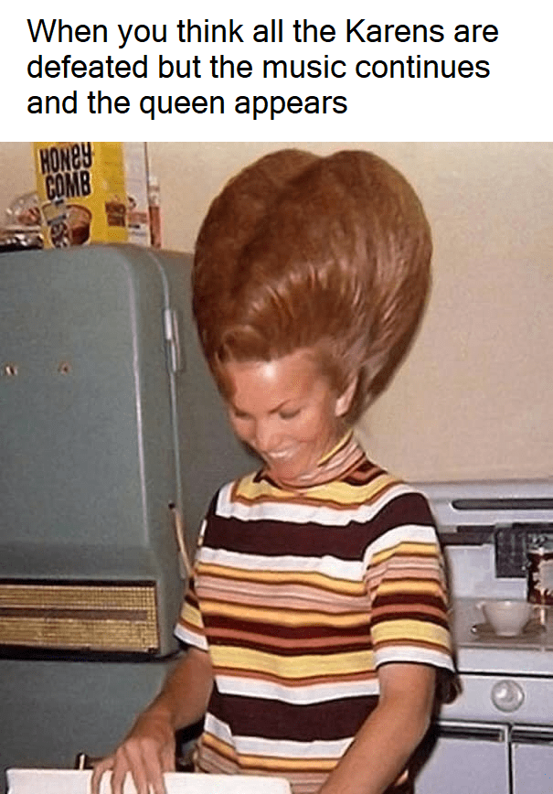 Hair - When you think all the Karens are defeated but the music continues and the queen appears HONEY COMB
