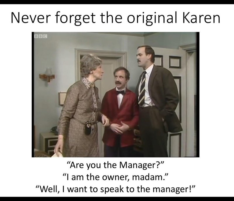 "Photo caption - Never forget the original Karen BBC ""Are you the Manager?"" ""I am the owner, madam."" ""Well, I want to speak to the manager!"""