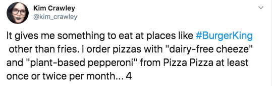 """Text - Kim Crawley @kim crawley It gives me something to eat at places like #BurgerKing other than fries. I order pizzas with """"dairy-free cheeze"""" and """"plant-based pepperoni"""" from Pizza Pizza at least once or twice per month... 4"""