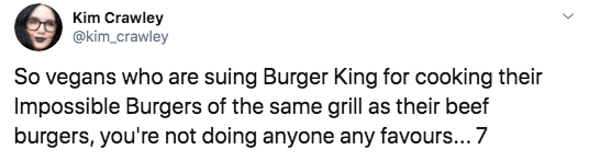 Text - Kim Crawley @kim_crawley So vegans who are suing Burger King for cooking their Impossible Burgers of the same grill as their beef burgers, you're not doing anyone any favours... 7