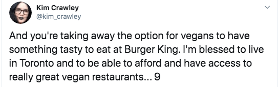 Text - Kim Crawley @kim_crawley And you're taking away the option for vegans to have something tasty to eat at Burger King. I'm blessed to live in Toronto and to be able to afford and have access to really great vegan restaurants... 9