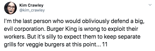 Text - Kim Crawley @kim crawley I'm the last person who would obliiviously defend a big, evil corporation. Burger King is wrong to exploit their workers. But it's silly to expect them to keep separate grills for veggie burgers at this poin... 11