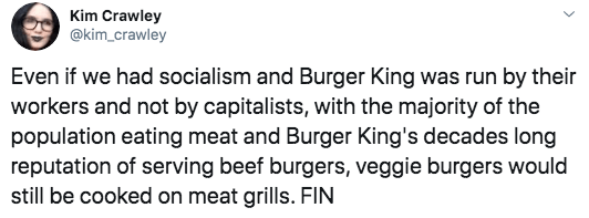 Text - Kim Crawley @kim_crawley Even if we had socialism and Burger King was run by their workers and not by capitalists, with the majority of the population eating meat and Burger King's decades long reputation of serving beef burgers, veggie burgers would still be cooked on meat grills. FIN