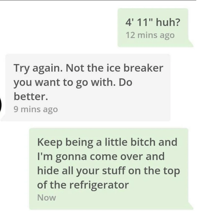 """Text - 4' 11"""" huh? 12 mins ago Try again. Not the ice breaker you want to go with. Do better. 9 mins ago Keep being a little bitch and I'm gonna come over and hide all your stuff on the top of the refrigerator Now"""