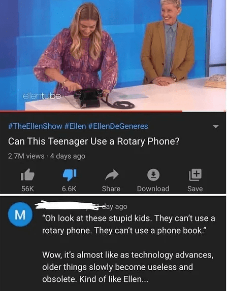"""Adaptation - ellentube #TheEllenShow #Ellen #EllenDeGeneres Can This Teenager Use a Rotary Phone? 2.7M views 4 days ago + Share 56K 6.6K Download Save Cday ago """"Oh look at these stupid kids. They can't use a rotary phone. They can't use a phone book."""" Wow, it's almost like as technology advances, older things slowly become useless and obsolete. Kind of like Ellen...."""
