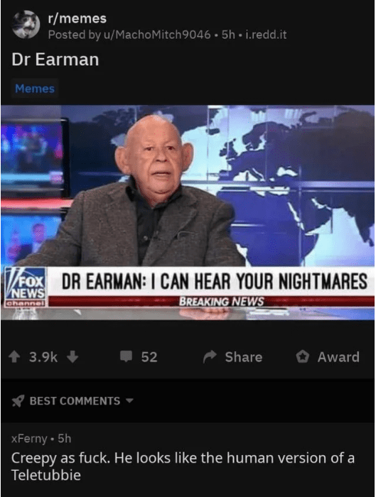 News - r/memes Posted by u/MachoMitch 9046 5h i.redd.it Dr Earman Memes FOX DR EARMAN: I CAN HEAR YOUR NIGHTMARES NEWS BREAKING NEWS channe 52 3.9k Share Award BEST COMMENTS xFerny 5h Creepy as fuck. He looks like the human version of a Teletubbie