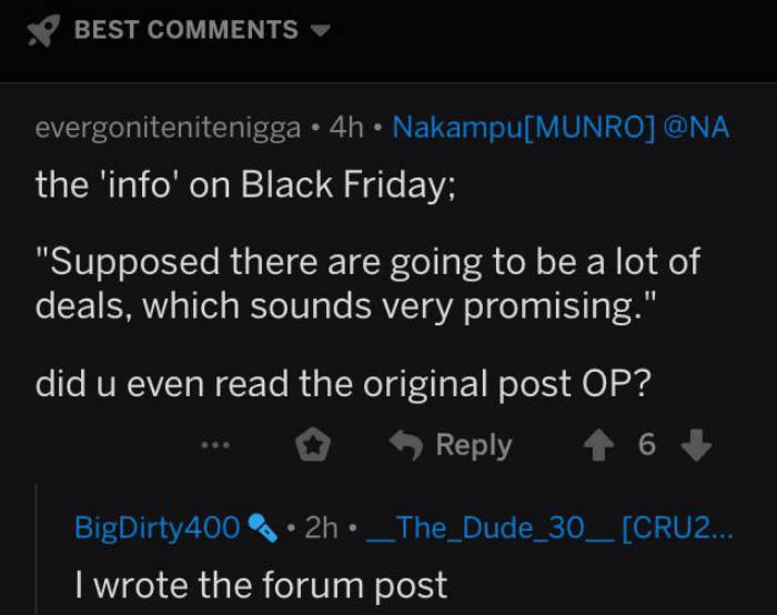 "Text - BEST COMMENTS evergonitenitenigga 4h Nakampu[MUNRO] @NA the 'info' on Black Friday; ""Supposed there are going to be a lot of deals, which sounds very promising."" did u even read the original post OP? Reply 6 BigDirty400 2hThe_Dude_30_ [CRU2... I wrote the forum post"