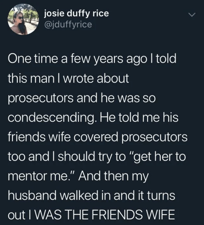"Text - josie duffy rice @jduffyrice One time a few years ago I told this man I wrote about prosecutors and he was so condescending. He told me his friends wife covered prosecutors too and I should try to ""get her to mentor me."" And then my husband walked in and it turns out I WAS THE FRIENDS WIFE"