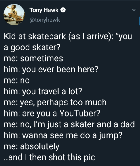 "Text - Tony Hawk @tonyhawk Kid at skatepark (as I arrive): ""you a good skater? me: sometimes him: you ever been here? me:no him: you travel a lot? me: yes, perhaps too much him: are you a YouTuber? me: no, I'm just a skater and a dad him: wanna see me do a jump? me: absolutely .and I then shot this pic"