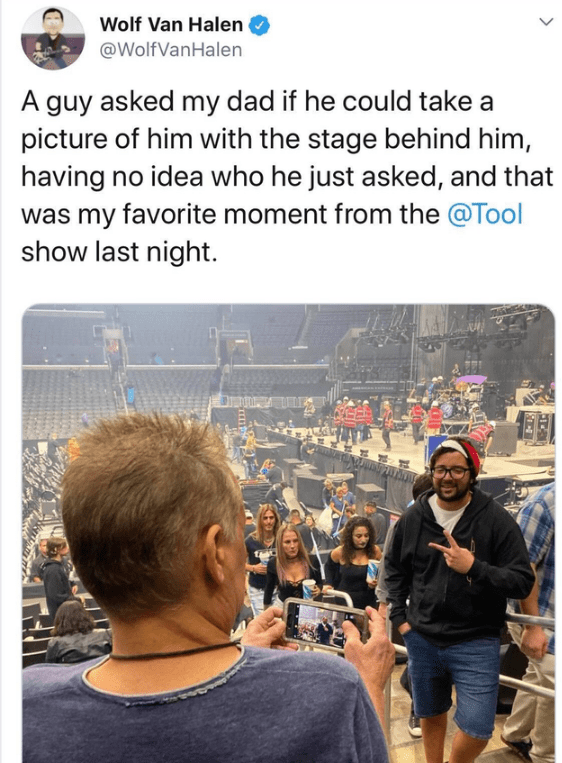 People - Wolf Van Halen @WolfVanHalen A guy asked my dad if he could take picture of him with the stage behind him, having no idea who he just asked, and that was my favorite moment from the @Tool show last night