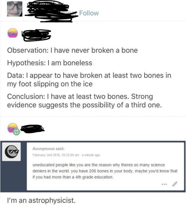 Text - Follow Observation: I have never broken a bone Hypothesis: I am boneless Data: I appear to have broken at least two bones in my foot slipping on the ice Conclusion: I have at least two bones. Strong evidence suggests the possibility of a third one. Anonymous said: February 2nd 2016, 10:23:00 am- a minute ago uneducated people like you are the reason why theres so many science deniers in the world. you have 206 bones in your body, maybe you'd know that if you had more than a 4th grade educ
