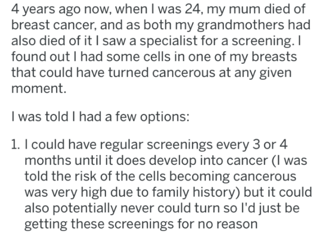 Text - 4 years ago now, when I was 24, my mum died of breast cancer, and as both my grandmothers had also died of it I saw a specialist for a screening. I found out I had some cells in one of my breasts that could have turned cancerous at any given moment. I was told I had a few options: 1. I could have regular screenings every 3 or 4 months until it does develop into cancer (I was told the risk of the cells becoming cancerous was very high due to family history) but it could also potentially ne