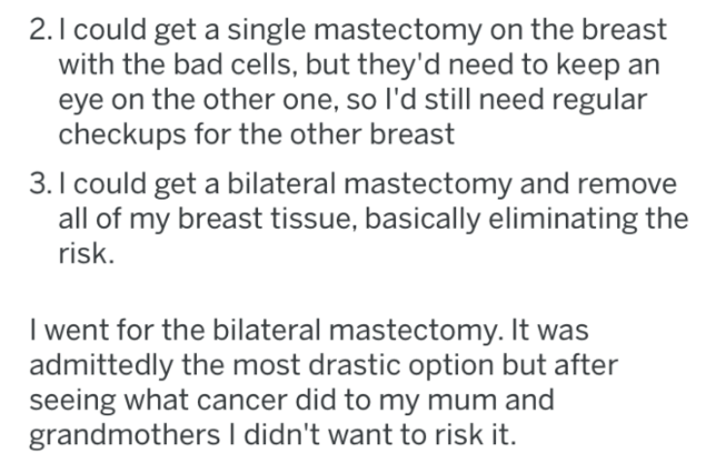 Text - 2.I could get a single mastectomy on the breast with the bad cells, but they'd need to keep eye on the other one, so l'd still need regular checkups for the other breast 3. I could get a bilateral mastectomy and remove all of my breast tissue, basically eliminating the risk. I went for the bilateral mastectomy. It was admittedly the most drastic option but after seeing what cancer did to my mum and grandmothers I didn't want to risk it.