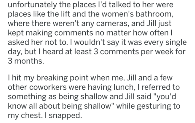 """Text - unfortunately the places I'd talked to her were places like the lift and the women's bathroom where there weren't any cameras, and Jill just kept making comments no matter how often asked her not to. I wouldn't say it was every single day, but I heard at least 3 comments per week for 3 months. Ihit my breaking point when me, Jill and a few other coworkers were having lunch, I referred to something as being shallow and Jill said """"you'd know all about being shallow"""" while gesturing to chest"""