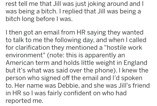 """Text - rest tell me that Jill was just joking around and I was being a bitch. I replied that Jill was being a bitch long before I was. I then got an email from HR saying they wanted to talk to me the following day, and when I called for clarification they mentioned a """"hostile work environment"""" (note: this is apparently an American term and holds little weight in England but it's what was said over the phone). I knew the person who signed off the email and I'd spoken to. Her name was Debbie, and"""