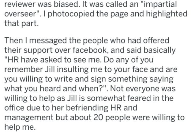 """Text - reviewer was biased. It was called an """"impartial overseer"""". I photocopied the page and highlighted that part. Then I messaged the people who had offered their support over facebook, and said basically """"HR have asked to see me. Do any of you remember Jill insulting me to your face and are you willing to write and sign something saying what you heard and when?"""". Not everyone was willing to help as Jill is somewhat feared in the office due to her befriending HR and management but about 20 pe"""