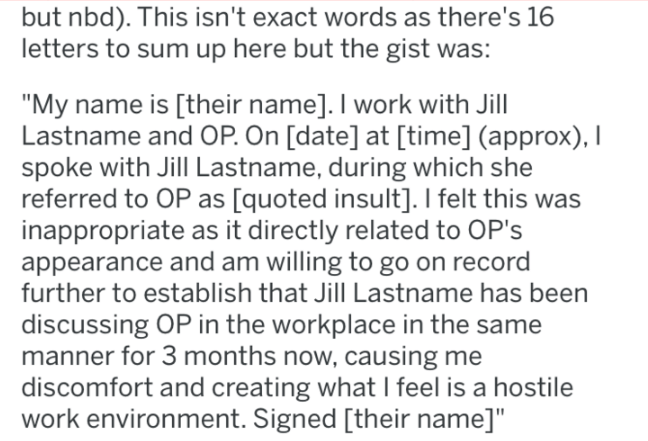"""Text - but nbd). This isn't exact words as there's 16 letters to sum up here but the gist was: """"My name is [their name]. I work with Jill Lastname and OP. On [date] at [time] (approx), I spoke with Jill Lastname, during which she referred to OP as [quoted insult]. I felt this was inappropriate as it directly related to OP's appearance and am willing to go on record further to establish that Jill Lastname has been discussing OP in the workplace in the same manner for 3 months now, causing me disc"""