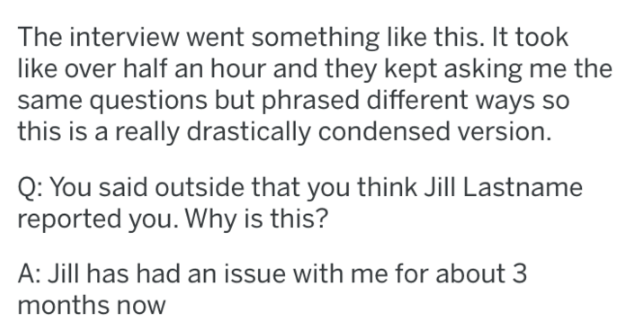 Text - The interview went something like this. It took like over half an hour and they kept asking me the same questions but phrased different ways so this is a really drastically condensed version. Q: You said outside that you think Jill Lastname reported you. Why is this? A: Jill has had an issue with me for about 3 months now