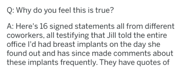 Text - Q: Why do you feel this is true? A: Here's 16 signed statements all from different coworkers, all testifying that Jill told the entire office I'd had breast implants on the day she found out and has since made comments about these implants frequently. They have quotes of