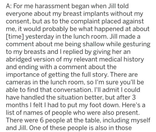 Text - A: For me harassment began when Jill told everyone about my breast implants without my consent, but as to the complaint placed against me, it would probably be what happened at about time] yesterday in the lunch room. Jill made a comment about me being shallow while gesturing to my breasts and I replied by giving her an abridged version of my relevant medical history and ending with a comment about the importance of getting the full story. There are cameras in the lunch room, so I'm sure