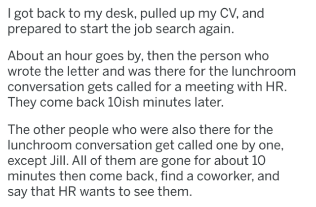 Text - I got back to my desk, pulled up my CV, and prepared to start the job search again. About an hour goes by, then the person who wrote the letter and was there for the lunchroom conversation gets called for a meeting with HR. They come back 10ish minutes later. The other people who were also there for the lunchroom conversation get called one by one, except Jill. All of them are gone for about 10 minutes then come back, find a coworker, and say that HR wants to see them.