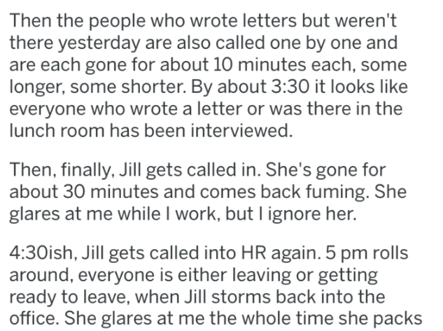 Text - Then the people who wrote letters but weren't there yesterday are also called one by one and are each gone for about 10 minutes each, some longer, some shorter. By about 3:30 it looks like everyone who wrote a letter or was there in the lunch room has been interviewed Then, finally, Jill gets called in. She's gone for about 30 minutes and comes back fuming. She glares at me while I work, but I ignore her. 4:30ish, Jill gets called into HR again. 5 pm rolls around, everyone is either leavi
