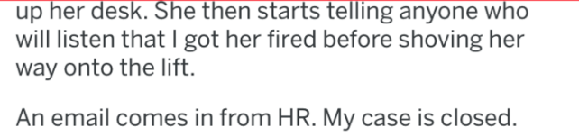 Text - up her desk. She then starts telling anyone who will listen that I got her fired before shoving her way onto the lift An email comes in from HR. My case is closed.