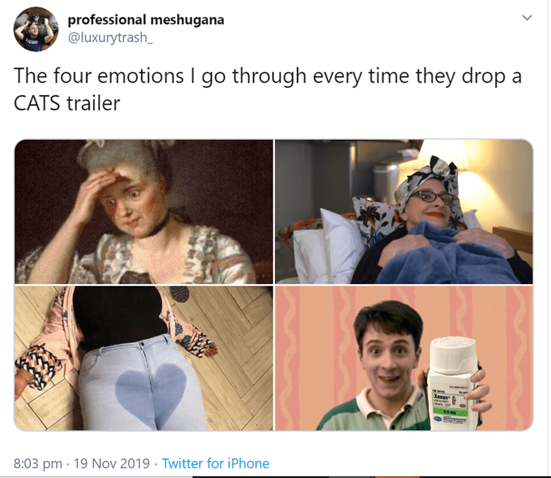 Product - professional meshugana @luxurytrash_ The four emotions I go through every time they drop a CATS trailer Xanax 8:03 pm 19 Nov 2019 Twitter for iPhone