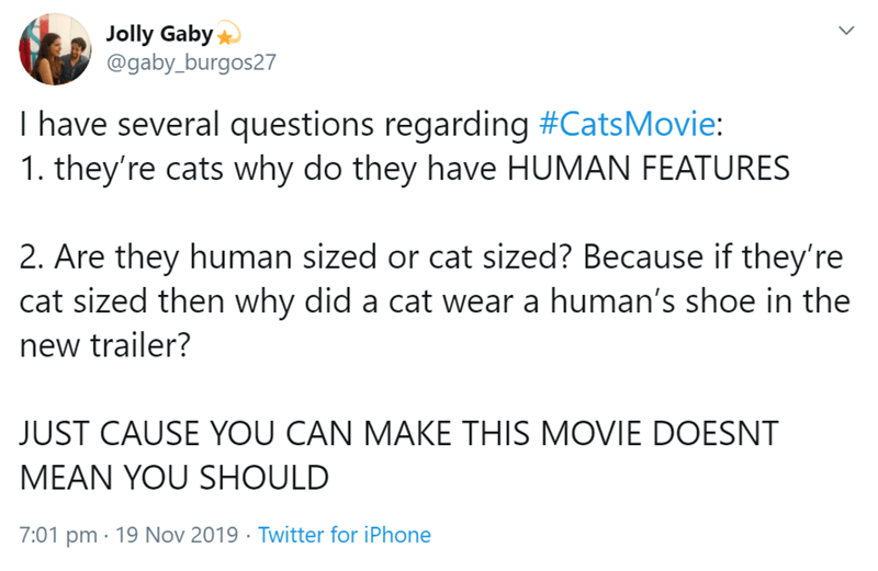 Text - Jolly Gaby @gaby_burgos27 I have several questions regarding #CatsMovie 1. they're cats why do they have HUMAN FEATURES 2. Are they human sized or cat sized? Because if they're cat sized then why did a cat wear a human's shoe in the new trailer? JUST CAUSE YOU CAN MAKE THIS MOVIE DOESNT MEAN YOU SHOULD 7:01 pm 19 Nov 2019 Twitter for iPhone