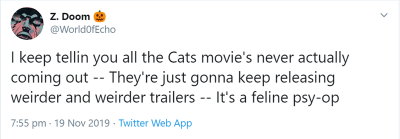 Text - z. Doom @WorldOfEcho I keep tellin you all the Cats movie's never actually coming out - - They're just gonna keep releasing weirder and weirder trailers -- It's a feline psy-op 7:55 pm 19 Nov 2019 Twitter Web App