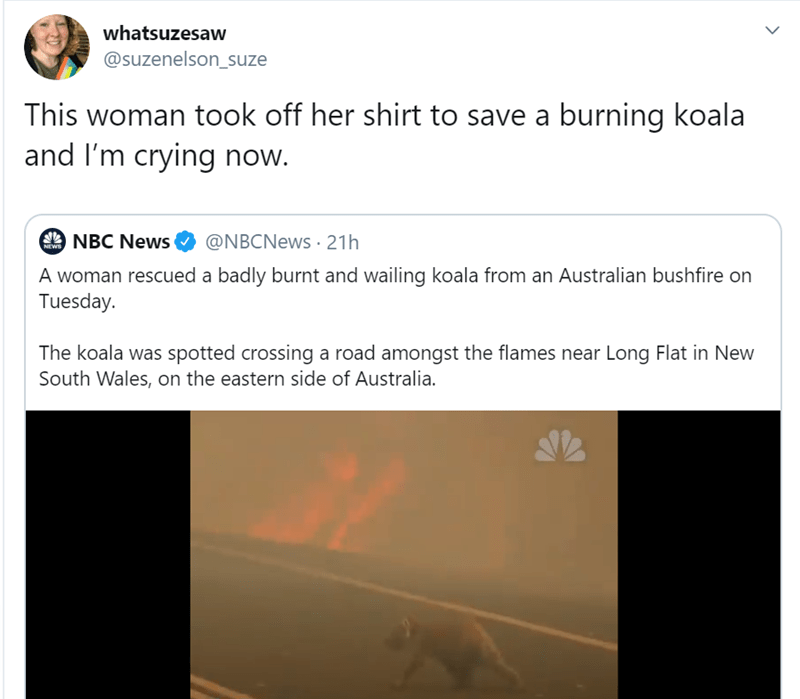 Text - whatsuzesaw @suzenelson_suze This woman took off her shirt to save a burning koala and I'm crying now. NBC News @NBCNews 21h NEWS A woman rescued a badly burnt and wailing koala from an Australian bushfire on Tuesday. The koala was spotted crossing a road amongst the flames near Long Flat in New South Wales, on the eastern side of Australia.